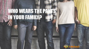 Wear the pants in the family あなたは家族の中でパンツをはく人?