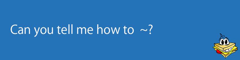 道順など 方法を訊ねる can you tell me how to のすぐ使える応用