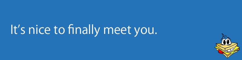 It's nice to finally meet you.